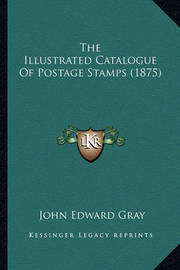 The Illustrated Catalogue of Postage Stamps (1875) by John Edward Gray