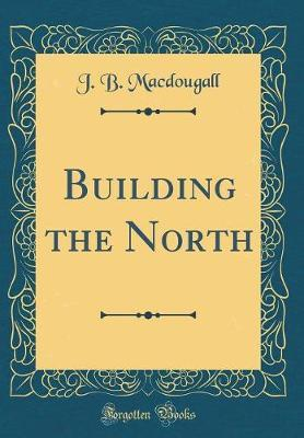 Building the North (Classic Reprint) by J B Macdougall