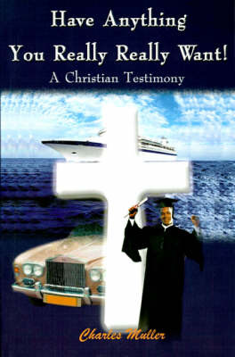 Have Anything You Really Really Want!: A Christian Testimony by Charles Humphrey Muller, M.A., Ph.D. image