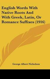 English Words with Native Roots and with Greek, Latin, or Romance Suffixes (1916) by George Albert Nicholson