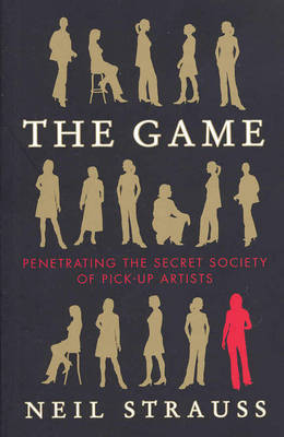 The Game: Penetrating the Secret Society of Pick-up Artists by Neil Strauss
