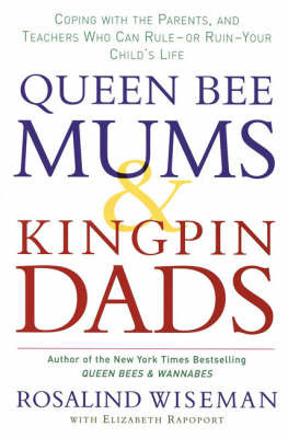Queen Bee Mums and Kingpin Dads: Coping with the Parents, Teachers, Coaches and Counsellors Who Can Rule, or Ruin, Your Child's Life by Rosalind Wiseman