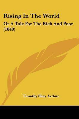Rising In The World: Or A Tale For The Rich And Poor (1848) by Timothy Shay Arthur