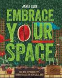 Embrace Your Space: Create a Productive Urban Oasis in New Zealand by Janet Luke