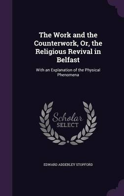 The Work and the Counterwork, Or, the Religious Revival in Belfast by Edward Adderley Stopford