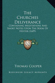 The Churches Deliverance the Churches Deliverance: Containing Meditations and Short Notes Upon the Book of Hestcontaining Meditations and Short Notes Upon the Book of Hester (1609) Er (1609) by Thomas Cooper