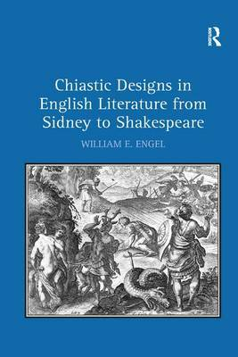 Chiastic Designs in English Literature from Sidney to Shakespeare by William E Engel