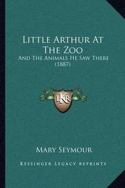 Little Arthur at the Zoo: And the Animals He Saw There (1887) by Mary Seymour