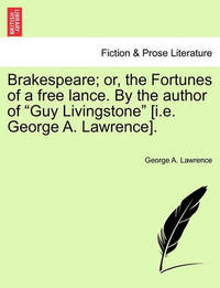 """Brakespeare; Or, the Fortunes of a Free Lance. by the Author of """"Guy Livingstone"""" [I.E. George A. Lawrence]. by George A. Lawrence"""