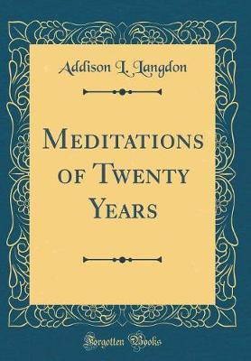 Meditations of Twenty Years (Classic Reprint) by Addison L Langdon