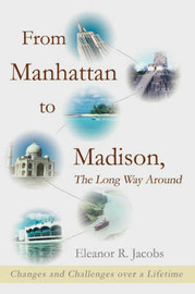 From Manhattan to Madison, the Long Way Around: Changes and Challenges Over a Lifetime by Eleanor R Jacobs