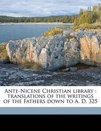 Ante-Nicene Christian Library: Translations of the Writings of the Fathers Down to A. D. 325 Volume 19 by Rev Alexander Roberts, PhD