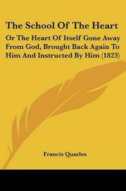 The School Of The Heart: Or The Heart Of Itself Gone Away From God, Brought Back Again To Him And Instructed By Him (1823) by Francis Quarles image