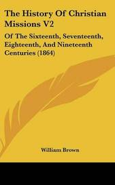 The History of Christian Missions V2: Of the Sixteenth, Seventeenth, Eighteenth, and Nineteenth Centuries (1864) by William Brown