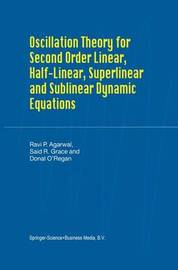 Oscillation Theory for Second Order Linear, Half-Linear, Superlinear and Sublinear Dynamic Equations by Ravi P Agarwal
