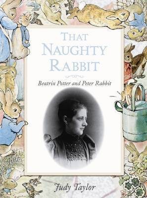 That Naughty Rabbit: Beatrix Potter and Peter Rabbit by Judy Taylor