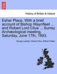 Esher Place. with a Brief Account of Bishop Waynfleet ... and Robert Lord Clive ... Surrey Arch Ological Meeting, Saturday, June 17th, 1893. by George Lambert