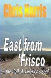 East from Frisco - On the Trail of America's Soul by Chris Harris