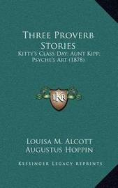 Three Proverb Stories: Kitty's Class Day; Aunt Kipp; Psyche's Art (1878) by Louisa M. Alcott