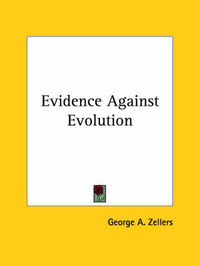 Evidence Against Evolution by George A. Zellers