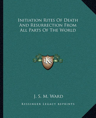 Initiation Rites of Death and Resurrection from All Parts of the World by J.S.M. Ward