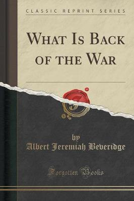 What Is Back of the War (Classic Reprint) by Albert Jeremiah Beveridge image