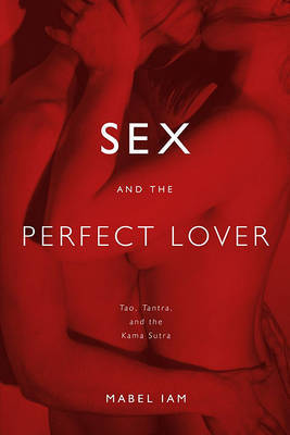 Sex and the Perfect Lover: Tao, Tantra, and the Kama Sutra by Mabel Iam image