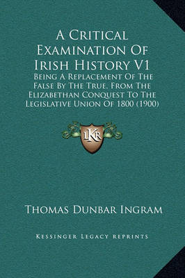 A Critical Examination of Irish History V1: Being a Replacement of the False by the True, from the Elizabethan Conquest to the Legislative Union of 1800 (1900) by Thomas Dunbar Ingram