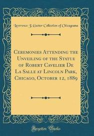 Ceremonies Attending the Unveiling of the Statue of Robert Cavelier de la Salle at Lincoln Park, Chicago, October 12, 1889 (Classic Reprint) by Lawrence J Gutter Collectio Chicagoana image