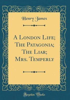 A London Life; The Patagonia; The Liar; Mrs. Temperly (Classic Reprint) by Henry James