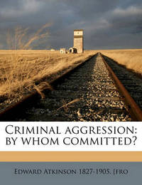 Criminal Aggression: By Whom Committed? by Edward Atkinson
