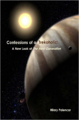 Confessions of a Trekoholic: A New Look at 'The Next Generation' by Hilary Palencar
