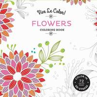 Vive Le Color! Flowers (Coloring Book): Color In; de-Stress (72 Tear-Out Pages) by Abrams Noterie