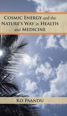 Cosmic Energy and the Nature's Way in Health and Medicine by Ko Paandu