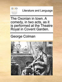 The Oxonian in Town. a Comedy, in Two Acts, as It Is Performed at the Theatre Royal in Covent Garden by George Colman