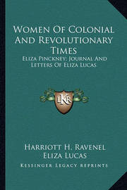 Women of Colonial and Revolutionary Times: Eliza Pinckney; Journal and Letters of Eliza Lucas by Eliza Lucas