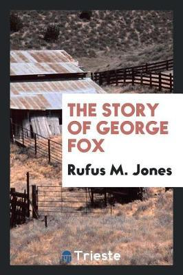 The Story of George Fox by Rufus M Jones