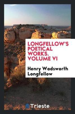 Longfellow's Poetical Works. Volume VI by Henry Wadsworth Longfellow