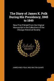 The Diary of James K. Polk During His Presidency, 1845 to 1849 by James Knox Polk