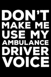Don't Make Me Use My Ambulance Driver Voice by Creative Juices Publishing
