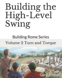 Building the High-Level Swing - Volume 2 Turn and Torque by Gary E Barr