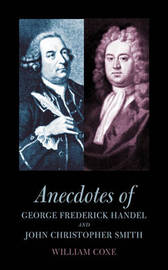 Anecdotes of George Frederick Handel and John Christopher Smith by William Coxe