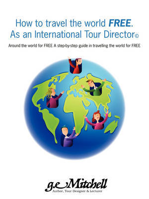 How to Travel the World Free. as an International Tour Director(c): Around the World for Free a Step-By-Step Guide in Travelling the World for Free by Gerald Mitchell image