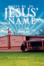Unity Be, in Jesus' Name by Will F. Traylor Th.D