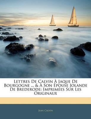 Lettres de Calvin Jaque de Bourgogne ... & Son Pouse Jolande de Brederode: Imprimes Sur Les Originaux by Jean Calvin image
