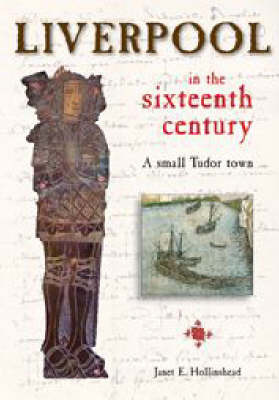 Liverpool in the Sixteenth Century: A Small Tudor Town by Janet Hollinshead