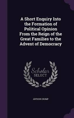 A Short Enquiry Into the Formation of Political Opinion from the Reign of the Great Families to the Advent of Democracy by Arthur Crump image