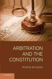 Arbitration and the Constitution by Peter B Rutledge