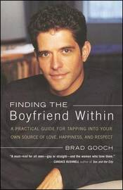 Finding the Boyfriend Within: A Practical Guide for Tapping into your own Scource of Love, Happiness, and Respect by Brad Gooch image