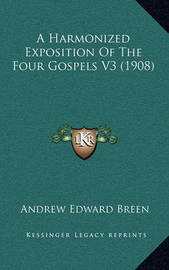 A Harmonized Exposition of the Four Gospels V3 (1908) by Andrew Edward Breen